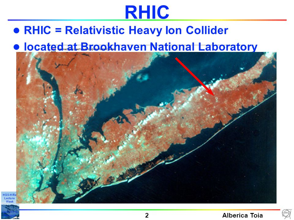 Alberica Toia 2 HGS-HIRe Lecture Week 24-31-01/10 Manigod l RHIC = Relativistic Heavy Ion Collider l located at Brookhaven National Laboratory RHIC