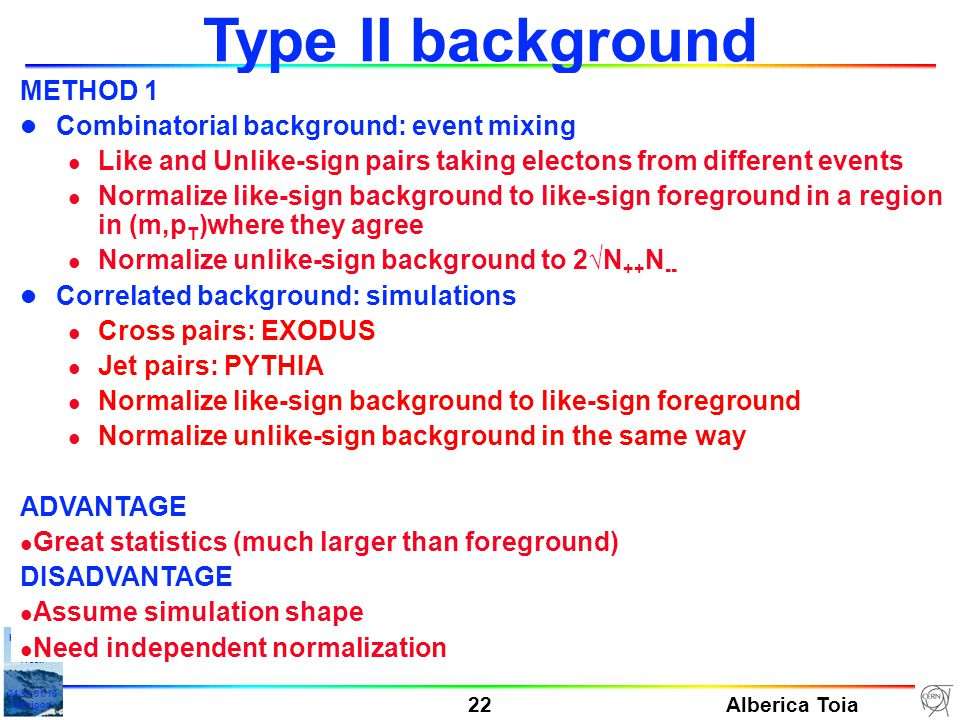 Alberica Toia 22 HGS-HIRe Lecture Week 24-31-01/10 Manigod Type II background METHOD 1 l Combinatorial background: event mixing l Like and Unlike-sign pairs taking electons from different events l Normalize like-sign background to like-sign foreground in a region in (m,p T )where they agree l Normalize unlike-sign background to 2√N ++ N -- l Correlated background: simulations l Cross pairs: EXODUS l Jet pairs: PYTHIA l Normalize like-sign background to like-sign foreground l Normalize unlike-sign background in the same way ADVANTAGE l Great statistics (much larger than foreground) DISADVANTAGE l Assume simulation shape l Need independent normalization