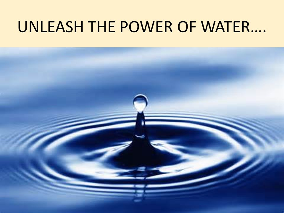 UNLEASH THE POWER OF WATER….