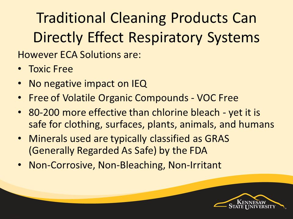 Traditional Cleaning Products Can Directly Effect Respiratory Systems However ECA Solutions are: Toxic Free No negative impact on IEQ Free of Volatile Organic Compounds - VOC Free 80-200 more effective than chlorine bleach - yet it is safe for clothing, surfaces, plants, animals, and humans Minerals used are typically classified as GRAS (Generally Regarded As Safe) by the FDA Non-Corrosive, Non-Bleaching, Non-Irritant