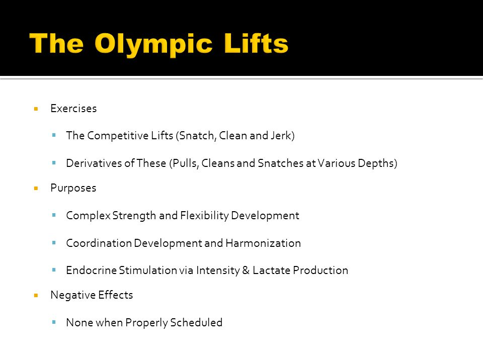  Exercises  The Competitive Lifts (Snatch, Clean and Jerk)  Derivatives of These (Pulls, Cleans and Snatches at Various Depths)  Purposes  Complex Strength and Flexibility Development  Coordination Development and Harmonization  Endocrine Stimulation via Intensity & Lactate Production  Negative Effects  None when Properly Scheduled