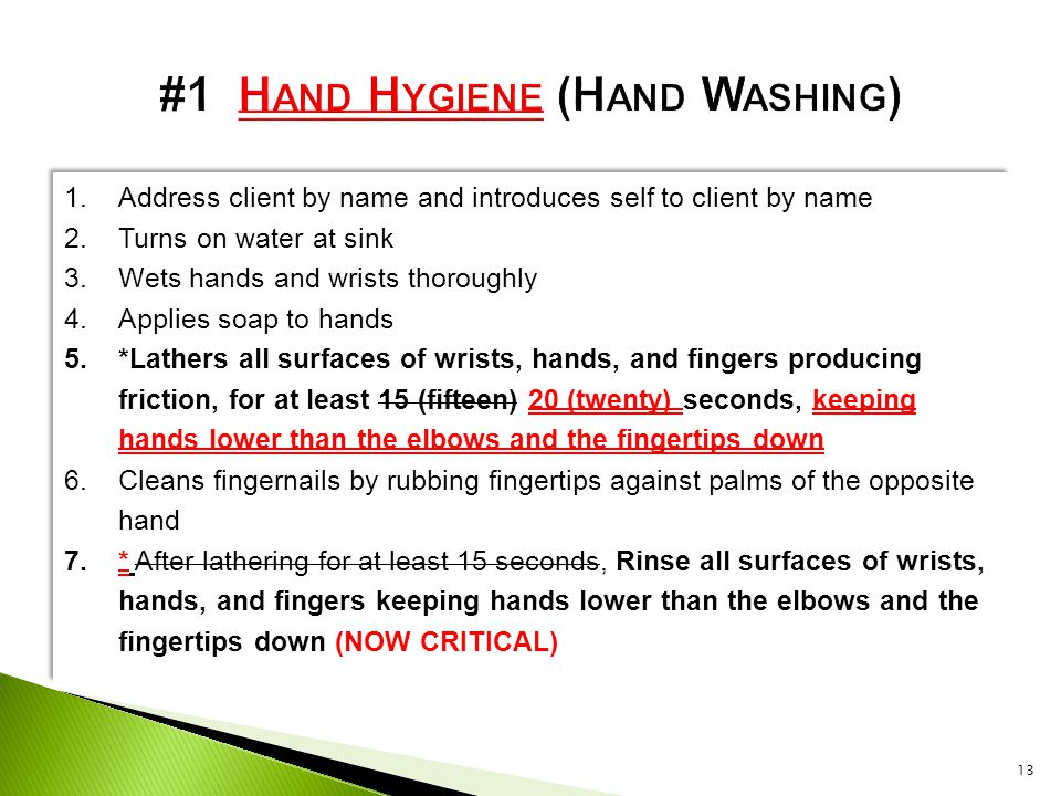 1.Address client by name and introduces self to client by name 2.Turns on water at sink 3.Wets hands and wrists thoroughly 4.Applies soap to hands 5.*