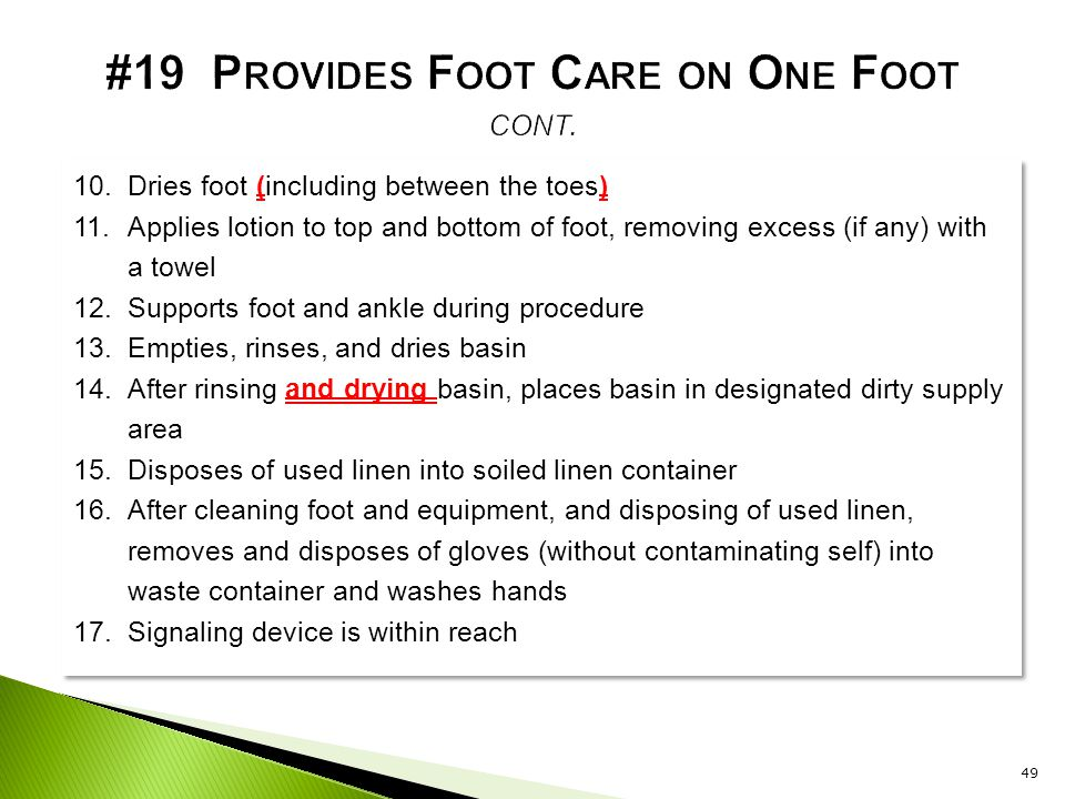 10.Dries foot (including between the toes) 11.Applies lotion to top and bottom of foot, removing excess (if any) with a towel 12.Supports foot and ank