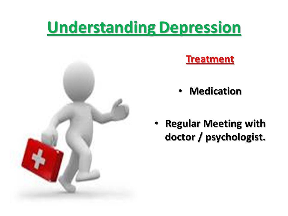 Understanding Depression Treatment Medication Medication Regular Meeting with doctor / psychologist. Regular Meeting with doctor / psychologist.