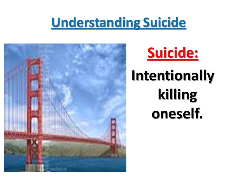Understanding Suicide Suicide: Intentionally killing oneself.