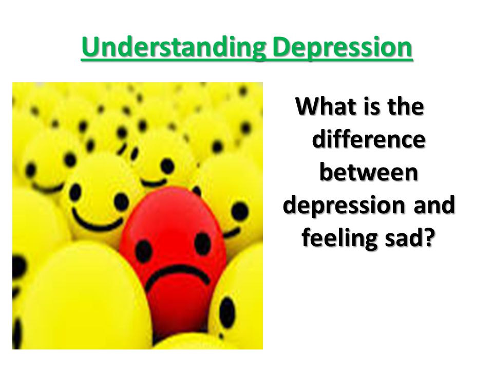Understanding Depression What is the difference between depression and feeling sad?