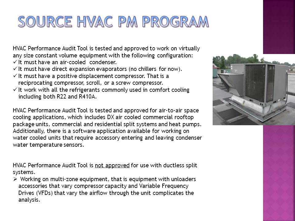 HVAC Performance Audit Tool is tested and approved to work on virtually any size constant volume equipment with the following configuration: It must have an air-cooled condenser.