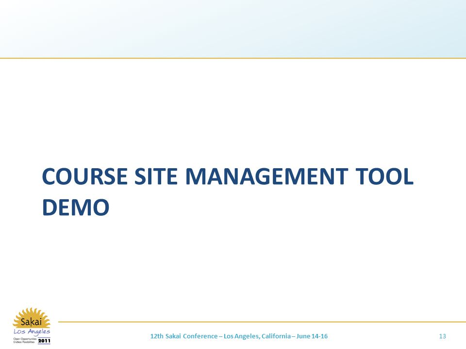 COURSE SITE MANAGEMENT TOOL DEMO 12th Sakai Conference – Los Angeles, California – June 14-1613