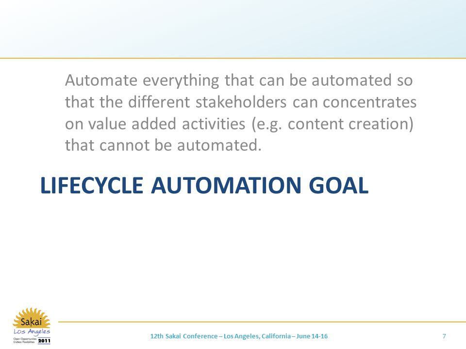 LIFECYCLE AUTOMATION GOAL Automate everything that can be automated so that the different stakeholders can concentrates on value added activities (e.g