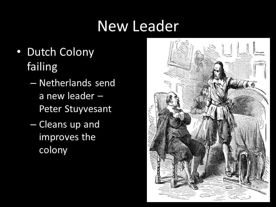 New Leader Dutch Colony failing – Netherlands send a new leader – Peter Stuyvesant – Cleans up and improves the colony