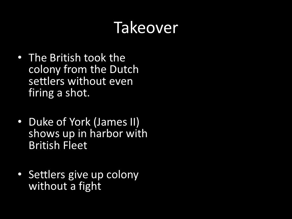 Takeover The British took the colony from the Dutch settlers without even firing a shot.
