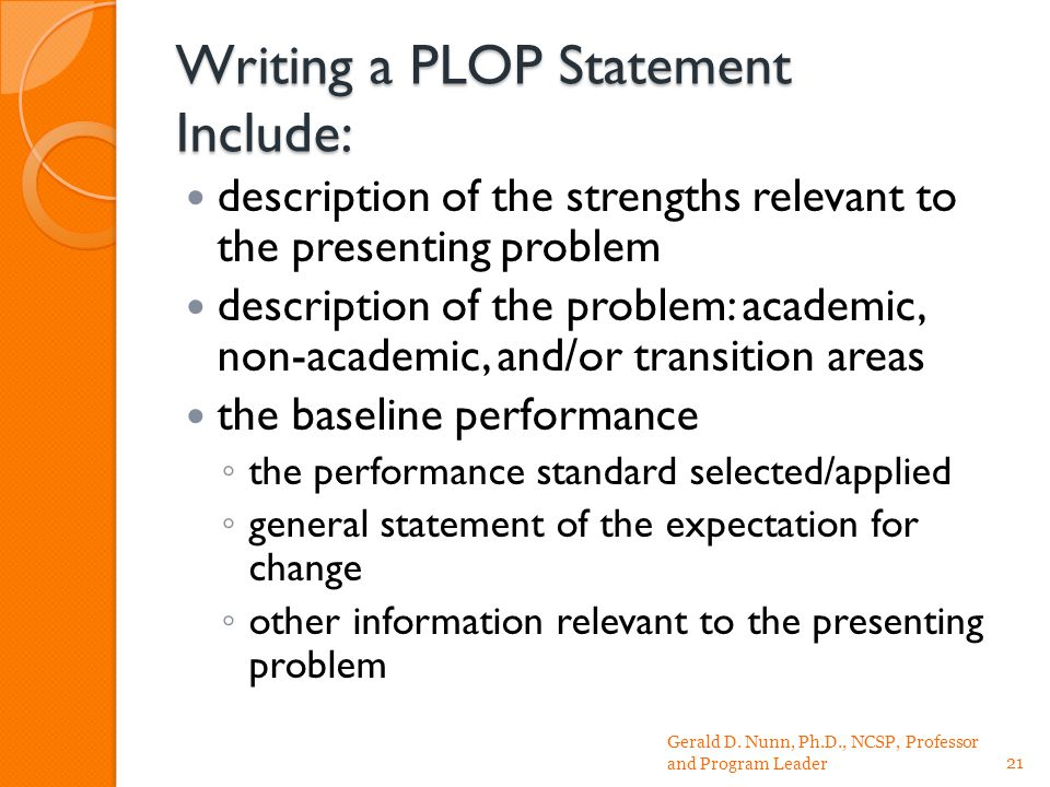 Writing a PLOP Statement Include: description of the strengths relevant to the presenting problem description of the problem: academic, non-academic, and/or transition areas the baseline performance ◦ the performance standard selected/applied ◦ general statement of the expectation for change ◦ other information relevant to the presenting problem Gerald D.