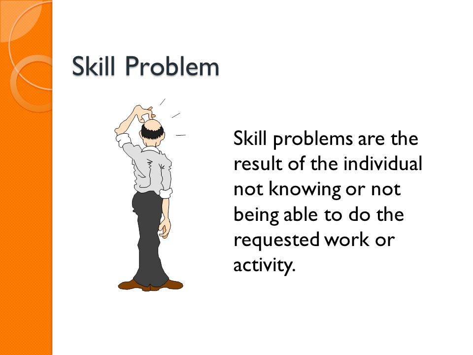 Skill Problem Skill problems are the result of the individual not knowing or not being able to do the requested work or activity.