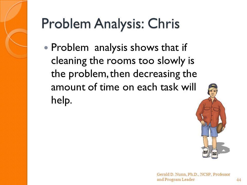 Problem Analysis: Chris Problem analysis shows that if cleaning the rooms too slowly is the problem, then decreasing the amount of time on each task will help.
