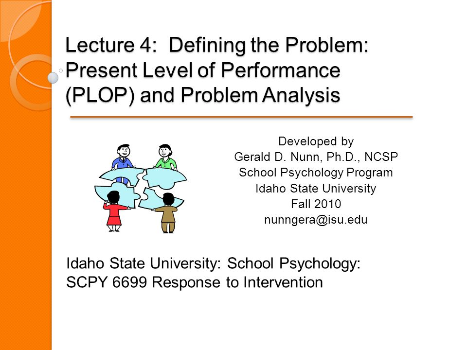Lecture 4: Defining the Problem: Present Level of Performance (PLOP) and Problem Analysis Developed by Gerald D.