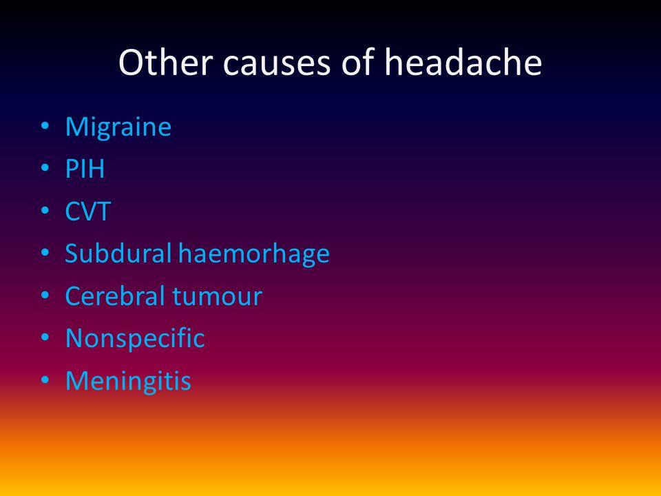 Other causes of headache Migraine PIH CVT Subdural haemorhage Cerebral tumour Nonspecific Meningitis