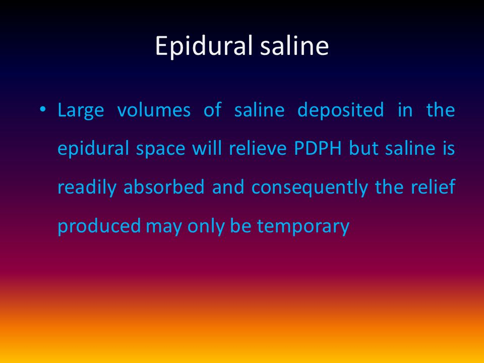 Epidural saline Large volumes of saline deposited in the epidural space will relieve PDPH but saline is readily absorbed and consequently the relief produced may only be temporary
