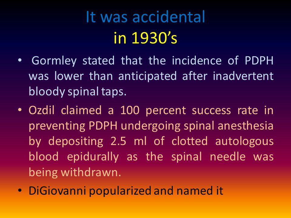 It was accidental in 1930's Gormley stated that the incidence of PDPH was lower than anticipated after inadvertent bloody spinal taps.