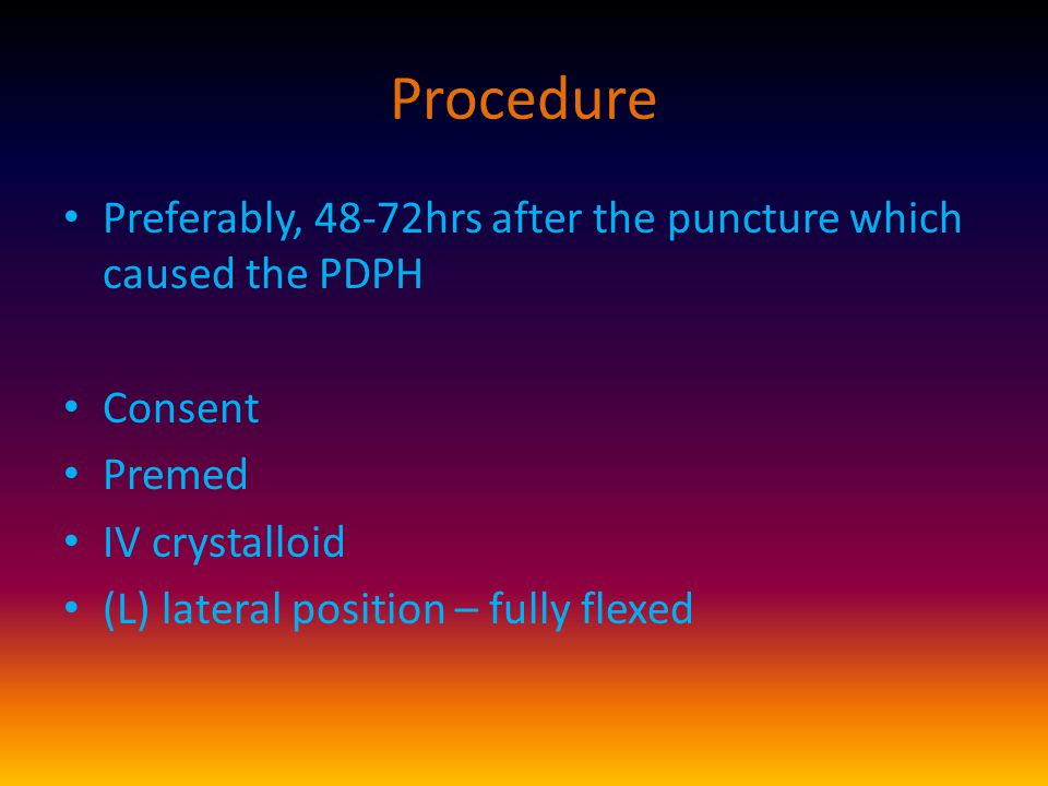 Procedure Preferably, 48-72hrs after the puncture which caused the PDPH Consent Premed IV crystalloid (L) lateral position – fully flexed