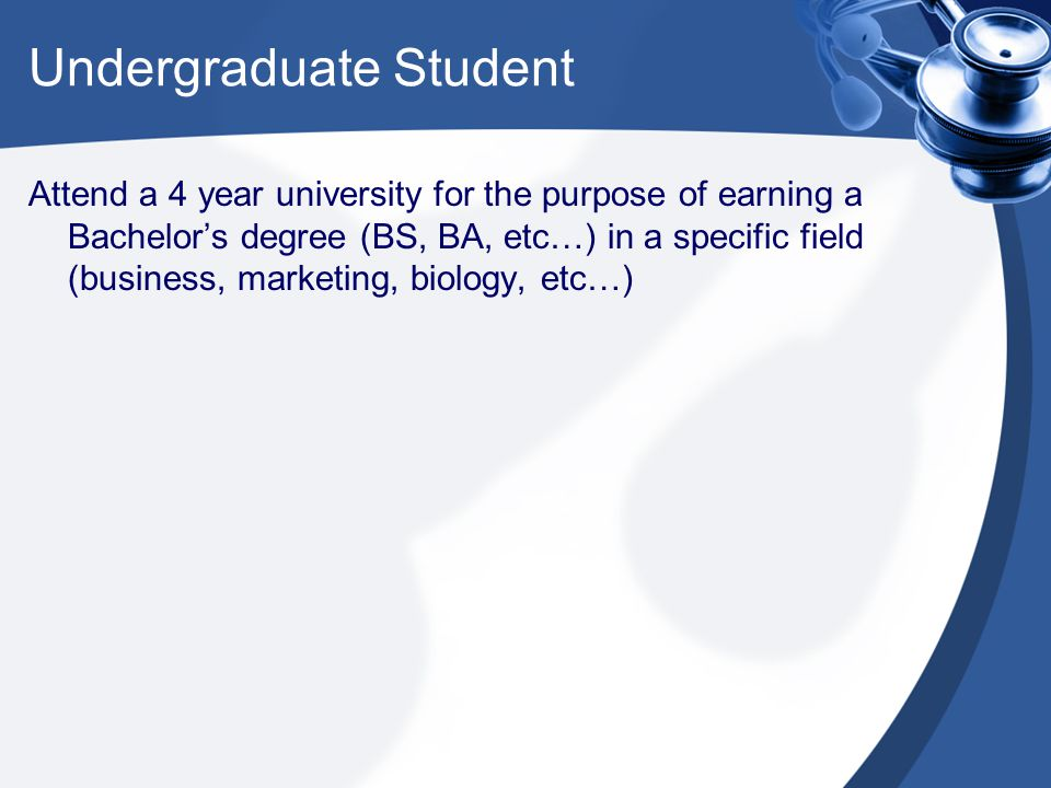 Attend a 4 year university for the purpose of earning a Bachelor's degree (BS, BA, etc…) in a specific field (business, marketing, biology, etc…)