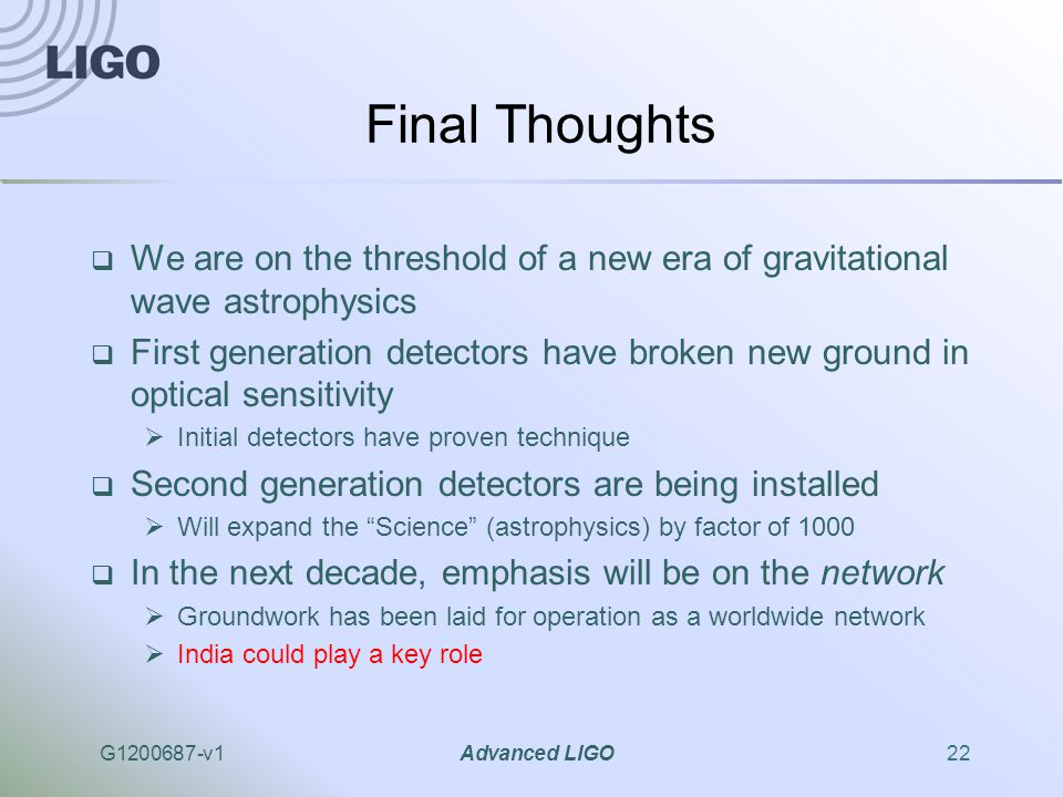G1200687-v1Advanced LIGO22 Final Thoughts  We are on the threshold of a new era of gravitational wave astrophysics  First generation detectors have broken new ground in optical sensitivity  Initial detectors have proven technique  Second generation detectors are being installed  Will expand the Science (astrophysics) by factor of 1000  In the next decade, emphasis will be on the network  Groundwork has been laid for operation as a worldwide network  India could play a key role