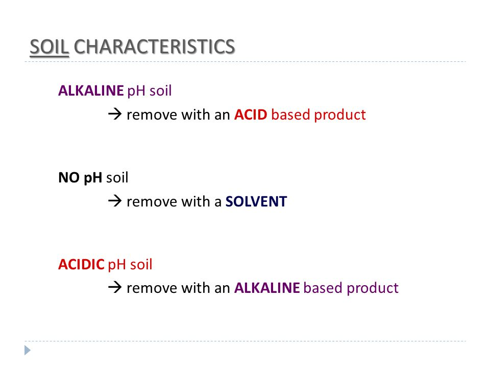 SOIL CHARACTERISTICS ALKALINE pH soil  remove with an ACID based product NO pH soil  remove with a SOLVENT ACIDIC pH soil  remove with an ALKALINE based product