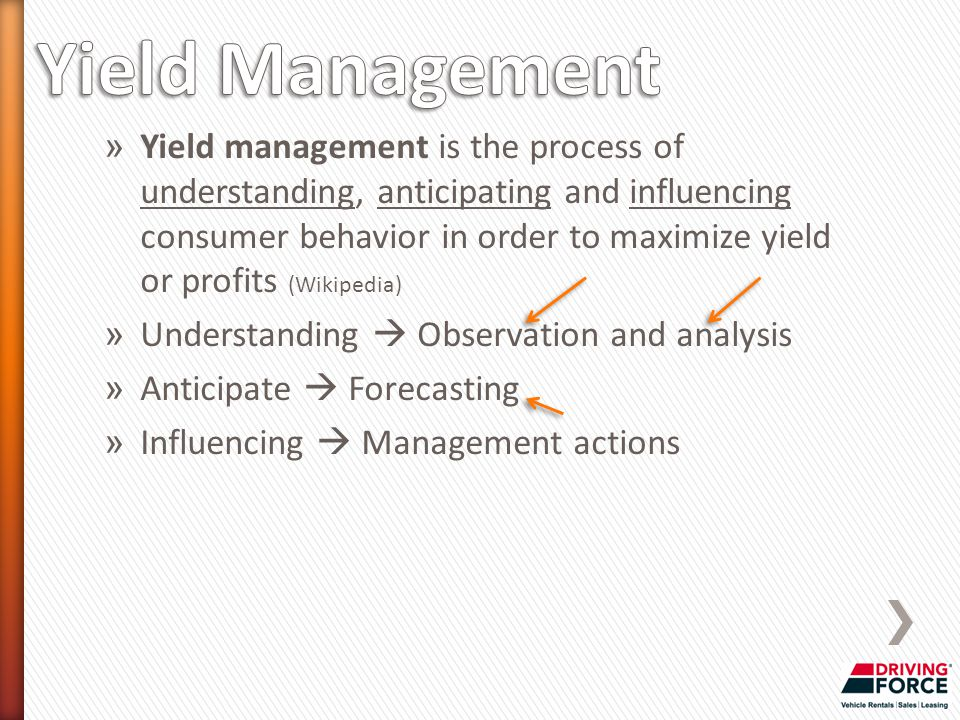 » Yield management is the process of understanding, anticipating and influencing consumer behavior in order to maximize yield or profits (Wikipedia) » Understanding  Observation and analysis » Anticipate  Forecasting » Influencing  Management actions