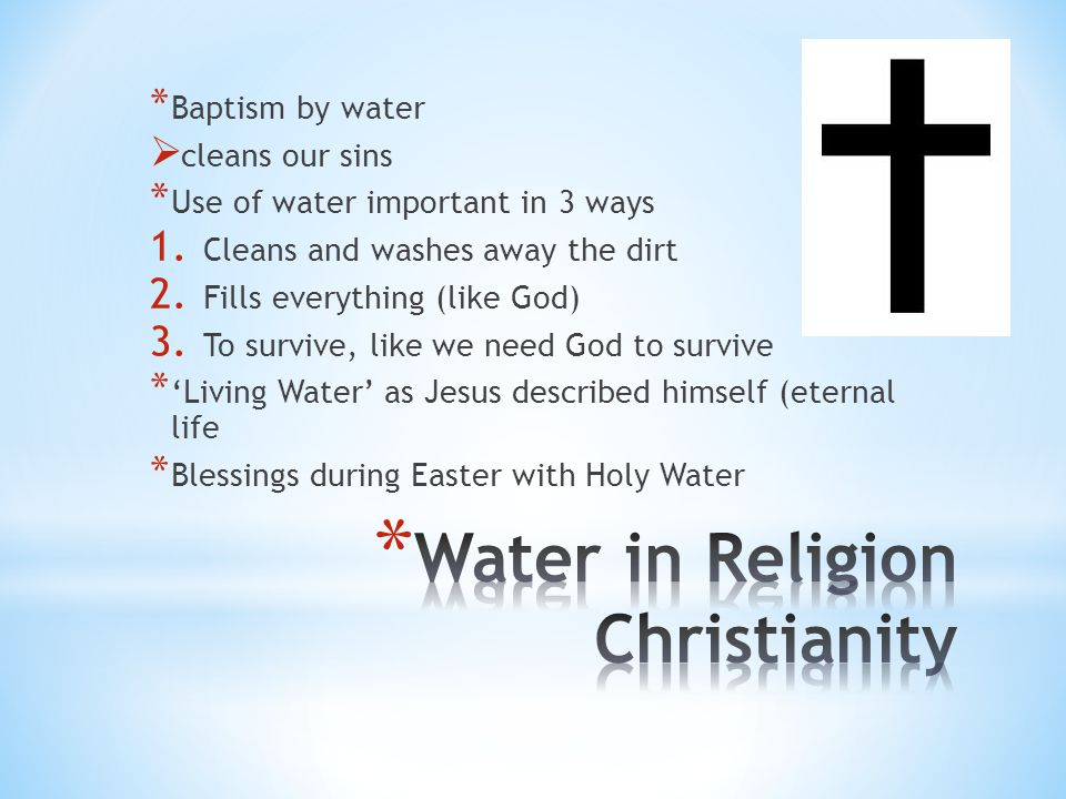 * Baptism by water  cleans our sins * Use of water important in 3 ways 1. Cleans and washes away the dirt 2. Fills everything (like God) 3. To surviv