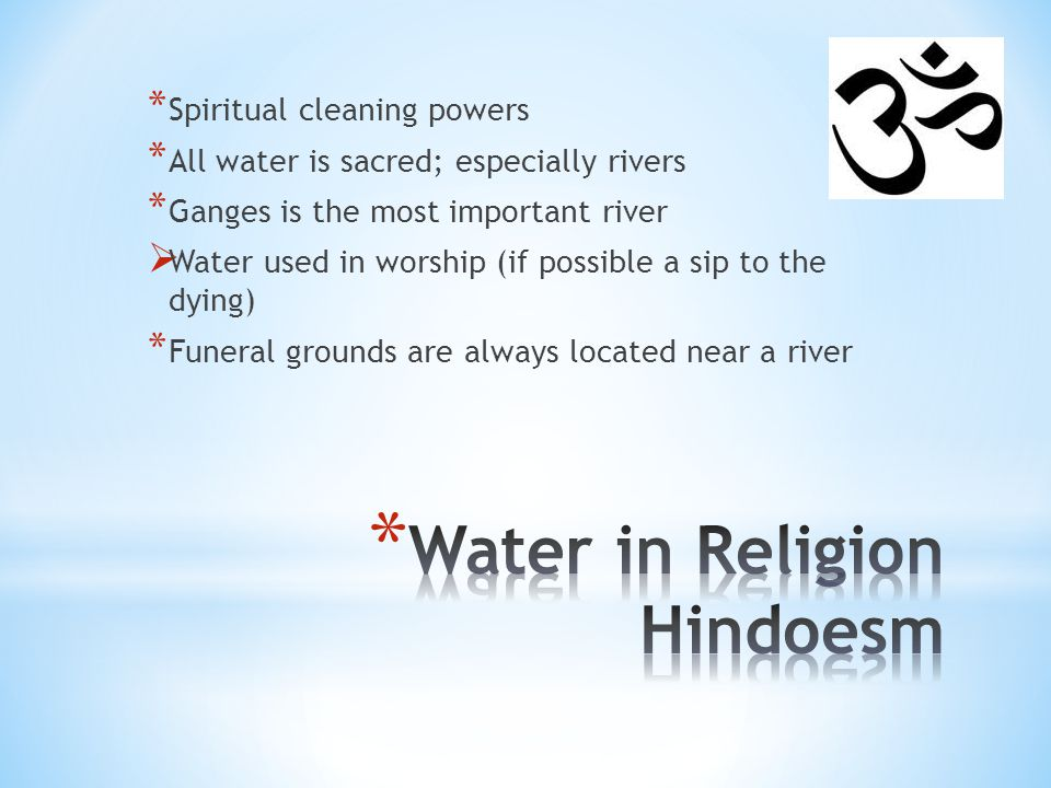 * Spiritual cleaning powers * All water is sacred; especially rivers * Ganges is the most important river  Water used in worship (if possible a sip to the dying) * Funeral grounds are always located near a river