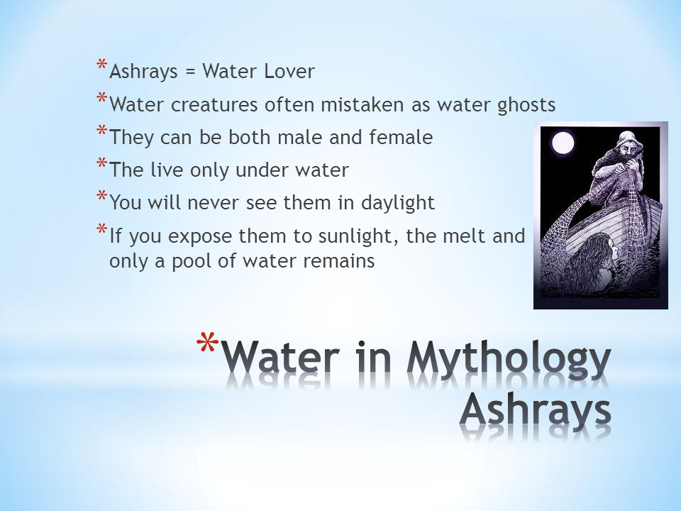 * Ashrays = Water Lover * Water creatures often mistaken as water ghosts * They can be both male and female * The live only under water * You will never see them in daylight * If you expose them to sunlight, the melt and only a pool of water remains