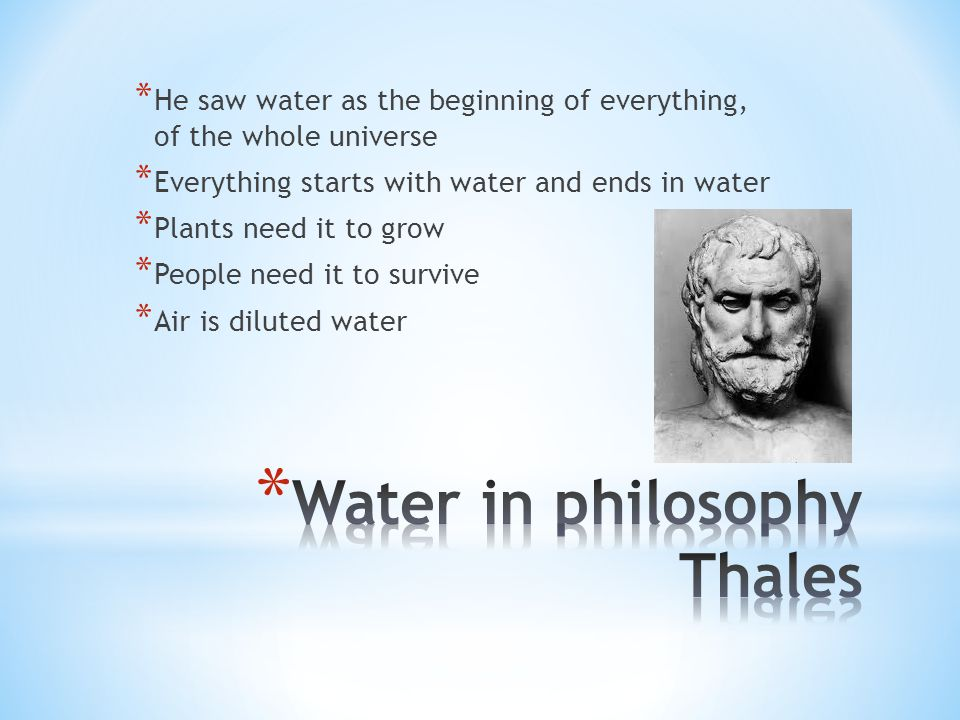 * He saw water as the beginning of everything, of the whole universe * Everything starts with water and ends in water * Plants need it to grow * Peopl