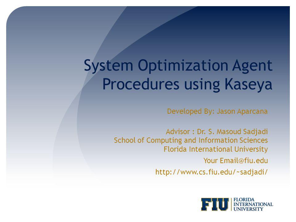 System Optimization Agent Procedures using Kaseya Developed By: Jason Aparcana Advisor : Dr. S. Masoud Sadjadi School of Computing and Information Sci