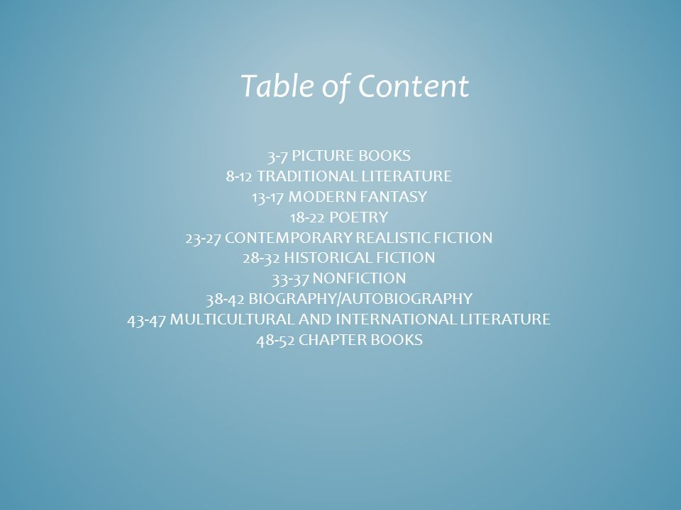 Table of Content 3-7 PICTURE BOOKS 8-12 TRADITIONAL LITERATURE 13-17 MODERN FANTASY 18-22 POETRY 23-27 CONTEMPORARY REALISTIC FICTION 28-32 HISTORICAL FICTION 33-37 NONFICTION 38-42 BIOGRAPHY/AUTOBIOGRAPHY 43-47 MULTICULTURAL AND INTERNATIONAL LITERATURE 48-52 CHAPTER BOOKS