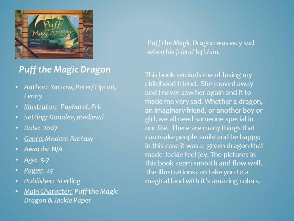 Puff the Magic Dragon Author: Yarrow, Peter/ Lipton, Lenny Illustrator: Puybaret, Eric Setting: Honalee, medieval Date: 2007 Genre: Modern Fantasy Awards: N/A Age: 5-7 Pages: 24 Publisher: Sterling Main Character: Puff the Magic Dragon & Jackie Paper Puff the Magic Dragon was very sad when his friend left him.