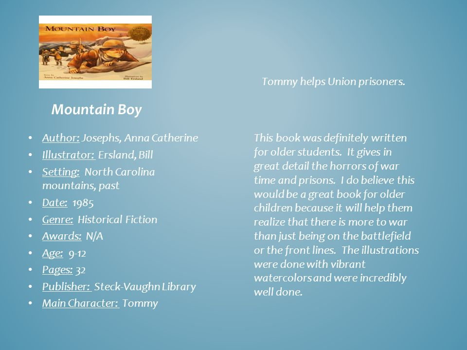 Mountain Boy Author: Josephs, Anna Catherine Illustrator: Ersland, Bill Setting: North Carolina mountains, past Date: 1985 Genre: Historical Fiction Awards: N/A Age: 9-12 Pages: 32 Publisher: Steck-Vaughn Library Main Character: Tommy Tommy helps Union prisoners.