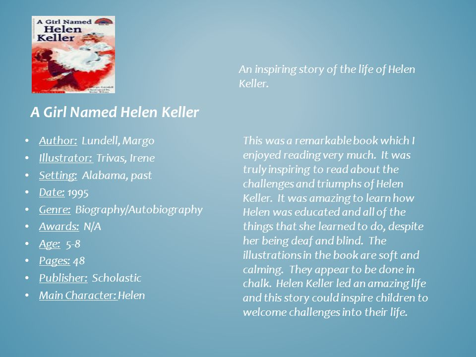 A Girl Named Helen Keller Author: Lundell, Margo Illustrator: Trivas, Irene Setting: Alabama, past Date: 1995 Genre: Biography/Autobiography Awards: N/A Age: 5-8 Pages: 48 Publisher: Scholastic Main Character: Helen An inspiring story of the life of Helen Keller.