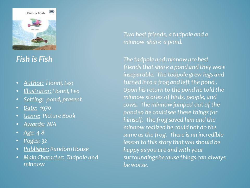 Fish is Fish Author: Lionni, Leo Illustrator: Lionni, Leo Setting: pond, present Date: 1970 Genre: Picture Book Awards: N/A Age: 4-8 Pages: 32 Publisher: Random House Main Character: Tadpole and minnow Two best friends, a tadpole and a minnow share a pond.