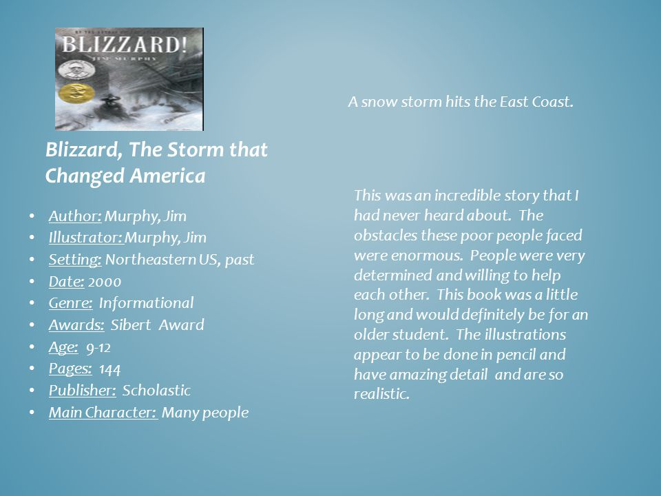 Blizzard, The Storm that Changed America Author: Murphy, Jim Illustrator: Murphy, Jim Setting: Northeastern US, past Date: 2000 Genre: Informational Awards: Sibert Award Age: 9-12 Pages: 144 Publisher: Scholastic Main Character: Many people A snow storm hits the East Coast.