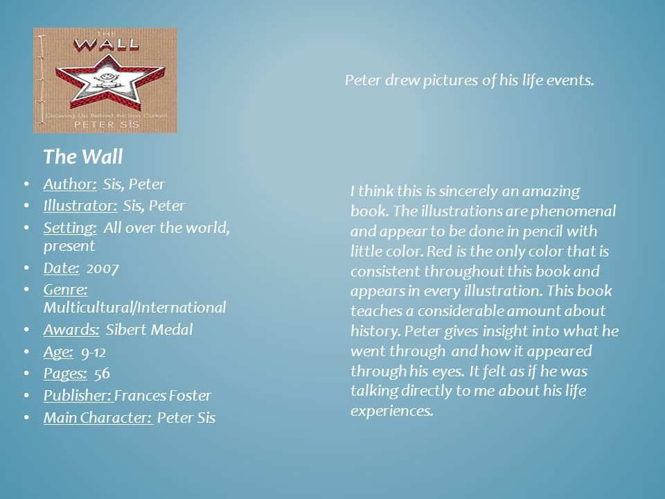 The Wall Author: Sis, Peter Illustrator: Sis, Peter Setting: All over the world, present Date: 2007 Genre: Multicultural/International Awards: Sibert Medal Age: 9-12 Pages: 56 Publisher: Frances Foster Main Character: Peter Sis Peter drew pictures of his life events.
