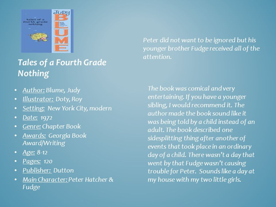 Tales of a Fourth Grade Nothing Author: Blume, Judy Illustrator: Doty, Roy Setting: New York City, modern Date: 1972 Genre: Chapter Book Awards: Georgia Book Award/Writing Age: 8-12 Pages: 120 Publisher: Dutton Main Character: Peter Hatcher & Fudge Peter did not want to be ignored but his younger brother Fudge received all of the attention.