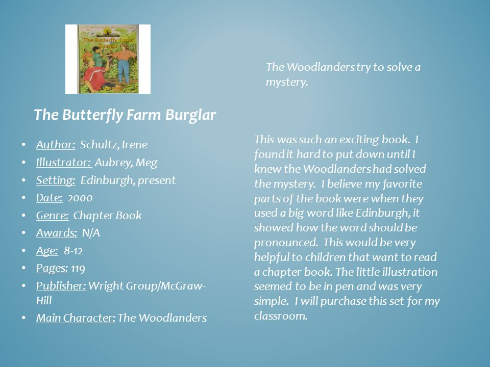 The Butterfly Farm Burglar Author: Schultz, Irene Illustrator: Aubrey, Meg Setting: Edinburgh, present Date: 2000 Genre: Chapter Book Awards: N/A Age: 8-12 Pages: 119 Publisher: Wright Group/McGraw- Hill Main Character: The Woodlanders The Woodlanders try to solve a mystery.