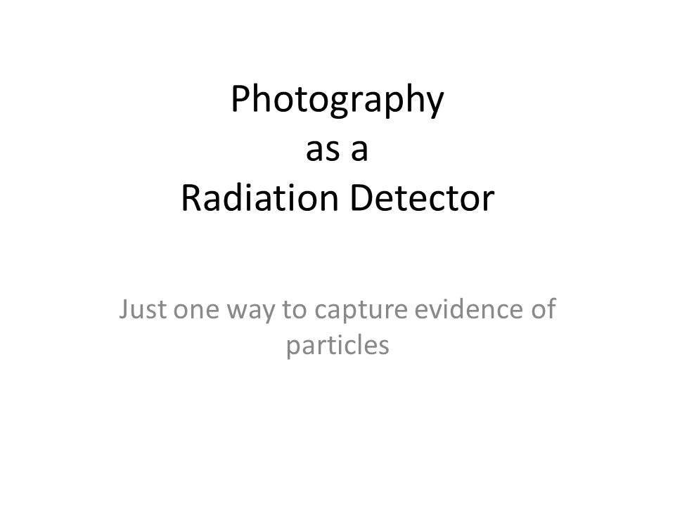 Photography as a Radiation Detector Just one way to capture evidence of particles