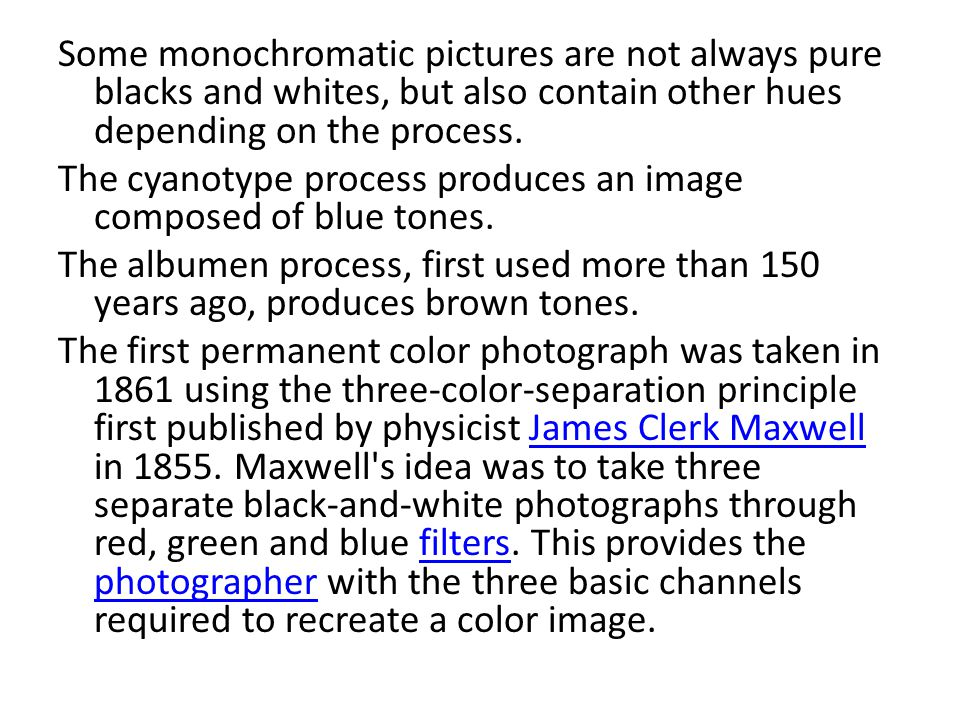 Some monochromatic pictures are not always pure blacks and whites, but also contain other hues depending on the process. The cyanotype process produce