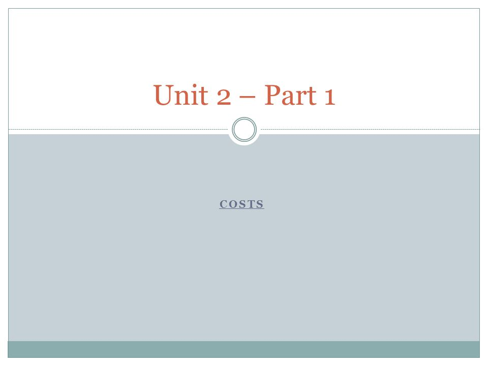 COSTS Unit 2 – Part 1
