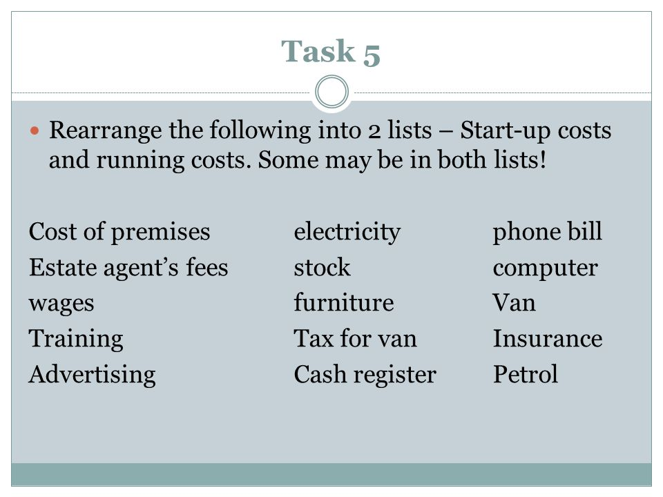 Task 5 Rearrange the following into 2 lists – Start-up costs and running costs.