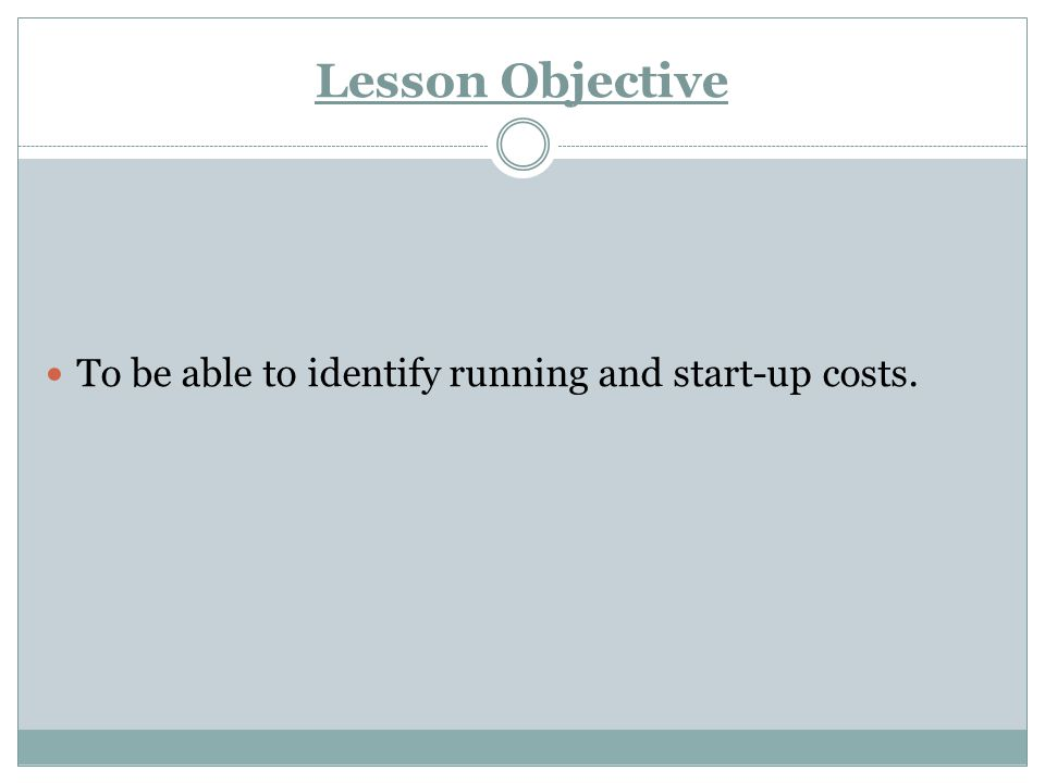 Lesson Objective To be able to identify running and start-up costs.