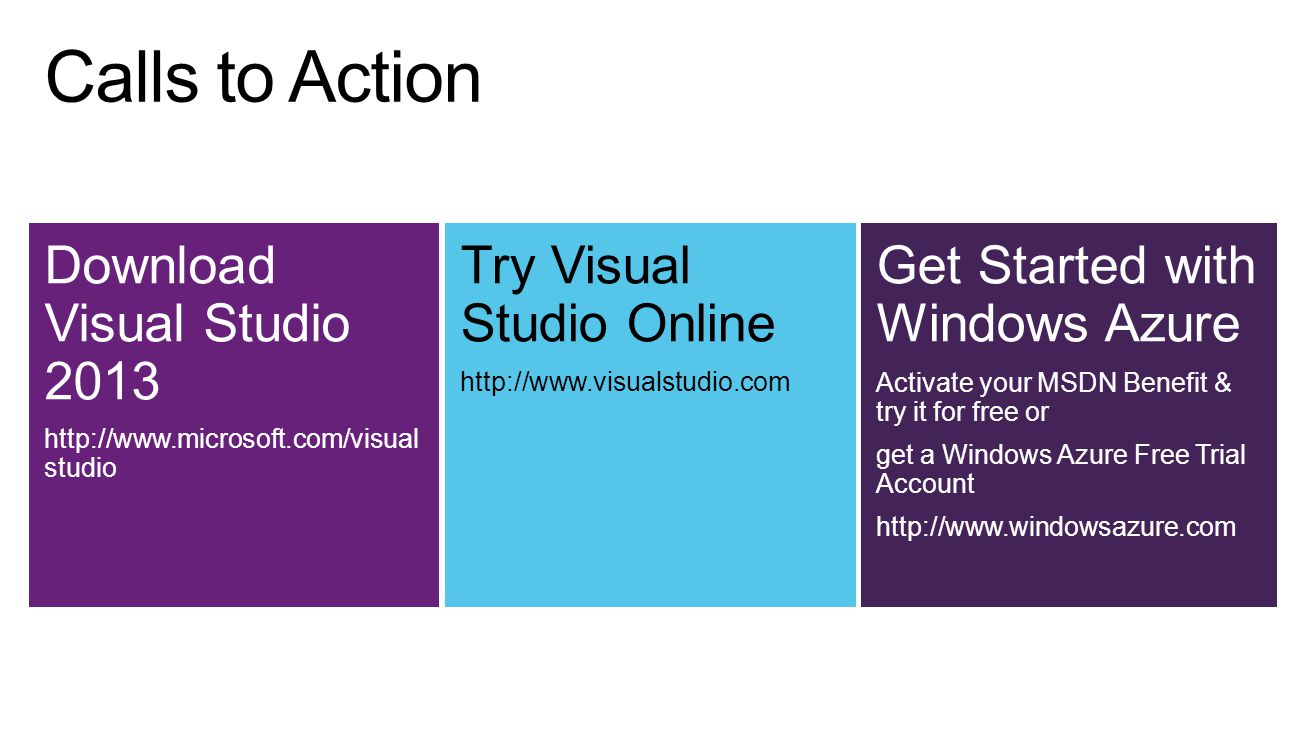 Download Visual Studio 2013 http://www.microsoft.com/visual studio Try Visual Studio Online http://www.visualstudio.com Get Started with Windows Azure Activate your MSDN Benefit & try it for free or get a Windows Azure Free Trial Account http://www.windowsazure.com