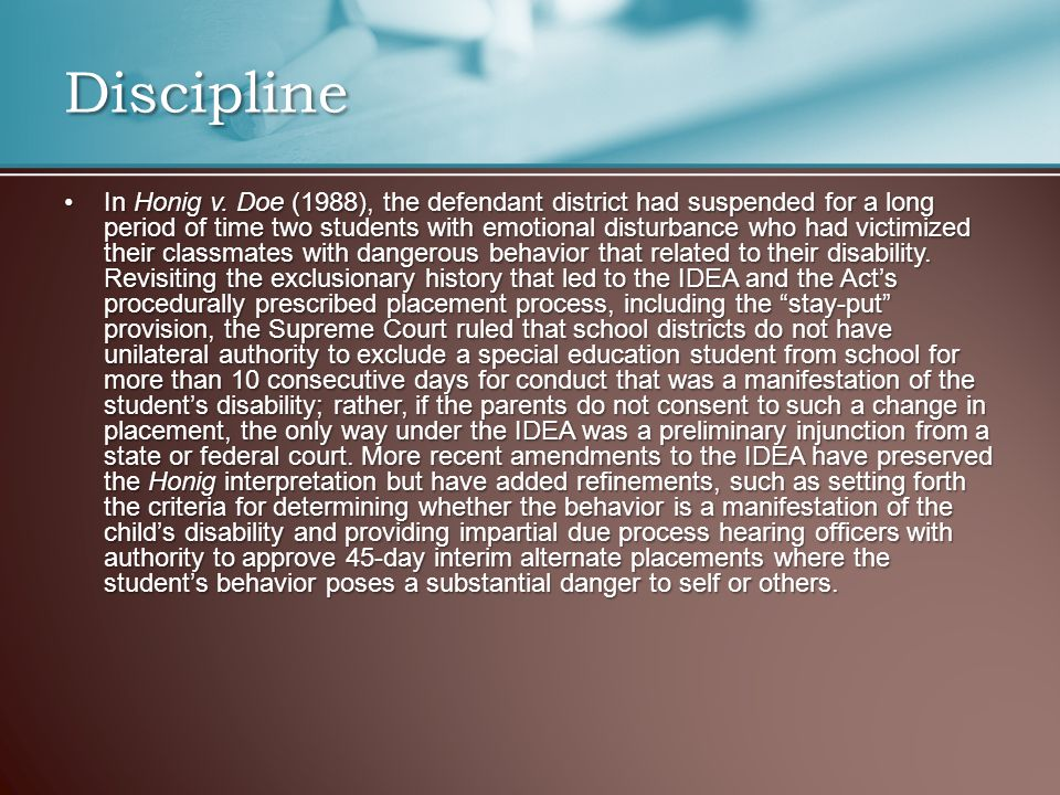 Discipline In Honig v. Doe (1988), the defendant district had suspended for a long period of time two students with emotional disturbance who had vict