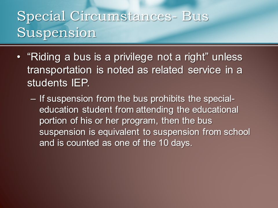 Riding a bus is a privilege not a right unless transportation is noted as related service in a students IEP. Riding a bus is a privilege not a right unless transportation is noted as related service in a students IEP.