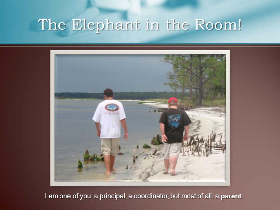 The Elephant in the Room! I am one of you; a principal, a coordinator, but most of all, a parent.